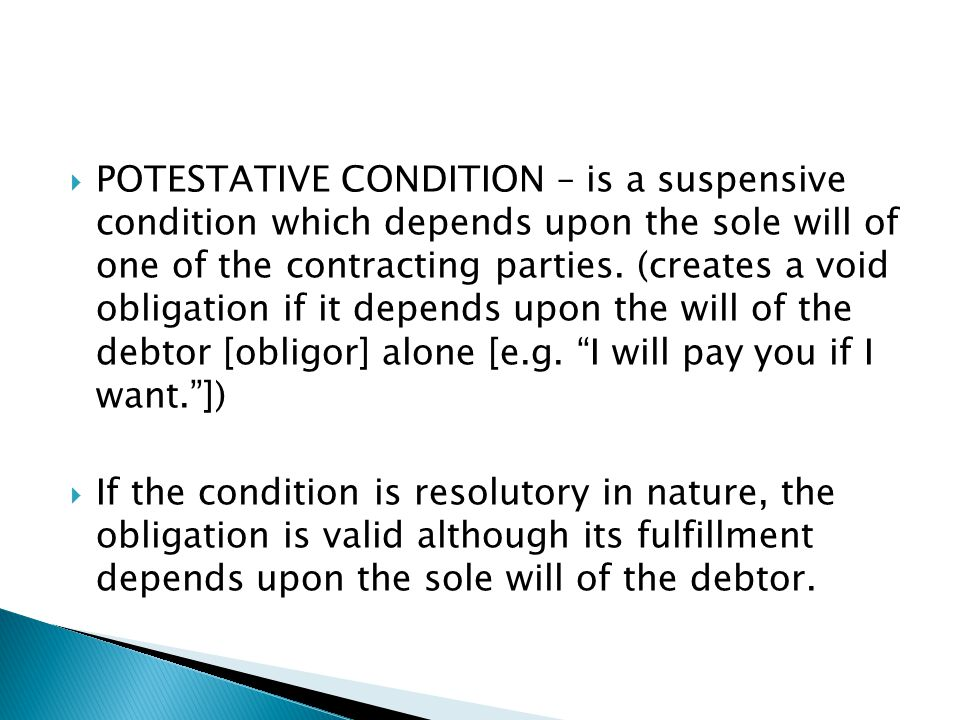 POTESTATIVE CONDITION – is a suspensive condition which depends upon the sole will of one of the contracting parties. (creates a void obligation if it depends upon the will of the debtor [obligor] alone [e.g. I will pay you if I want. ])